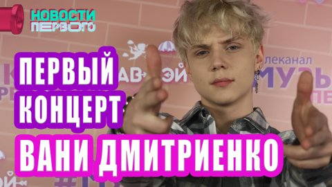 ВАНЯ ДМИТРИЕНКО | первый сольный концерт | Новости Первого